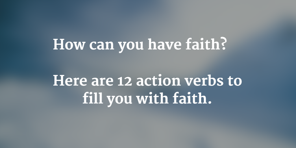12 action verbs to fill you w faith