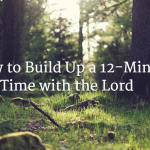 How to Build Up a 12 Minute Time with the Lord