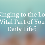Do you practice singing to the Lord in daily life?