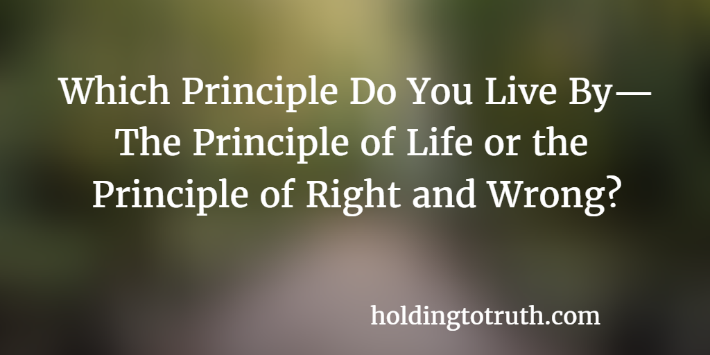 Which Principle Do You Live By— The Principle of Life or the Principle of Right and Wrong?