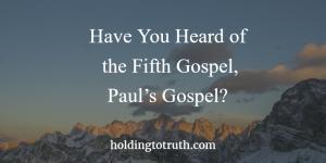 Have you heard of the fifth gospel, Paul's gospel?