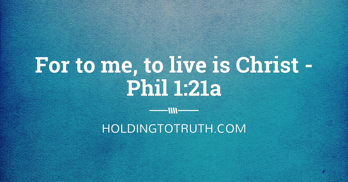 For to me, to live is Christ - Phil 1 :21a