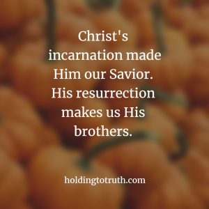 Christ's incarnation made Him our Savior but His resurrection makes us His brothers.