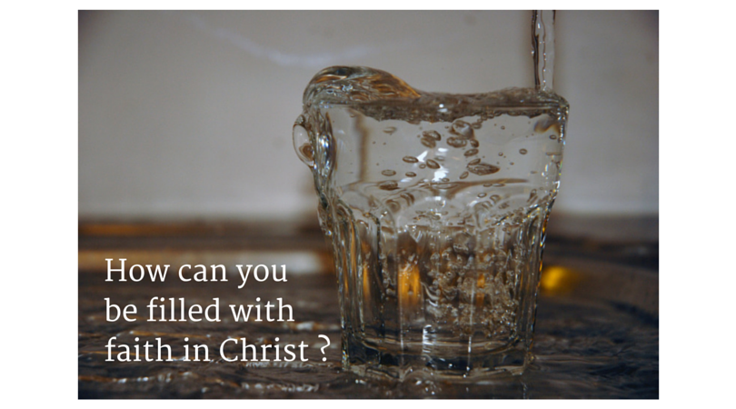 How can you be filled with real faith in Christ?
