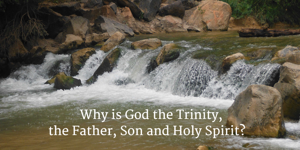 Why is God the Trinity - the Father, Son and Holy Spirit?