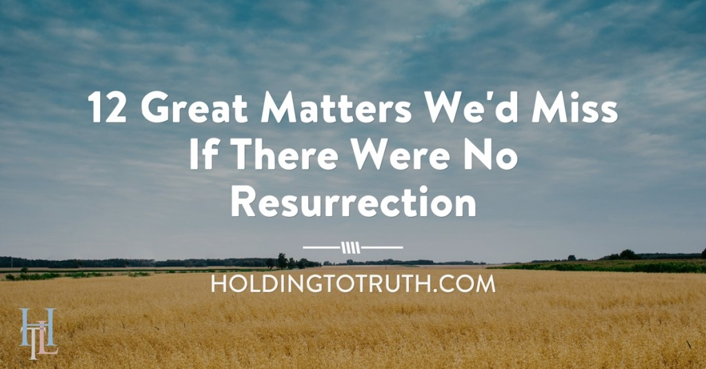12 great matters we'd miss if there were no resurrection