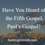 Have you heard of the fifth gospel, Paul's gospel?