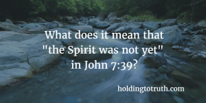 """What does """"the Spirit was not yet"""" in John 7:39 refer to?"""