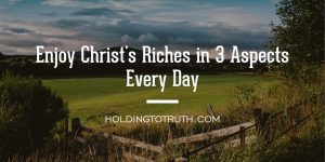 Enjoy Christ's riches in 3 aspects every day