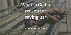 What is God's Reason for Saving Us?