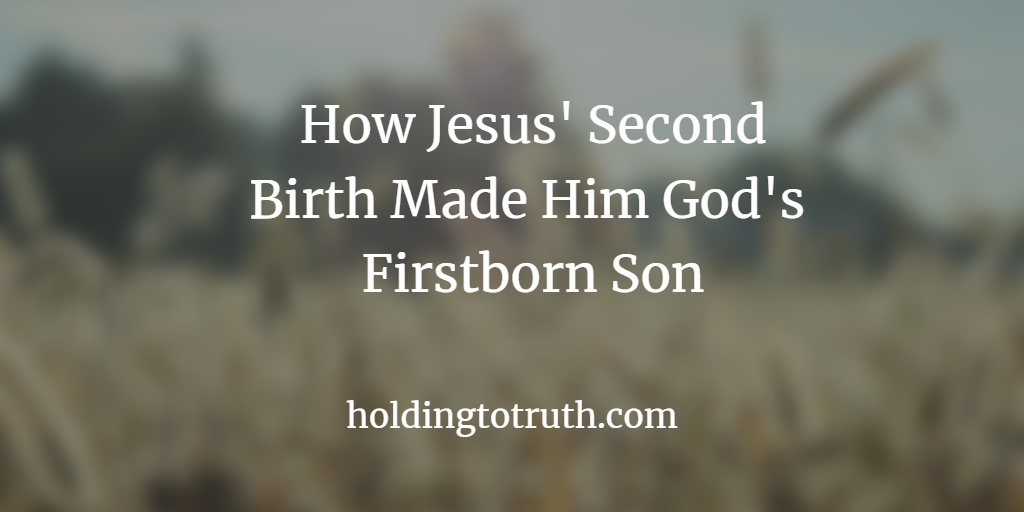 How Jesus' Second Birth Made Him God's Firstborn Son