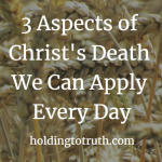 3 Aspects of Christ's death we can apply every day