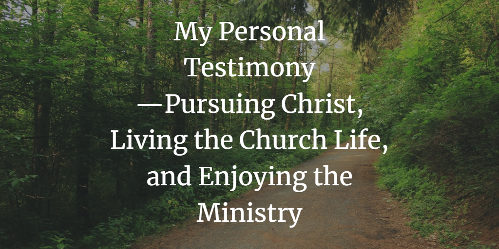 My personal testimony — pursuing Christ, living the church life, and enjoying the ministry