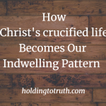 How Christ's crucified life becomes our indwelling pattern