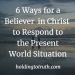 6 Ways for a Believer in Christ to Respond to the Present World Situation